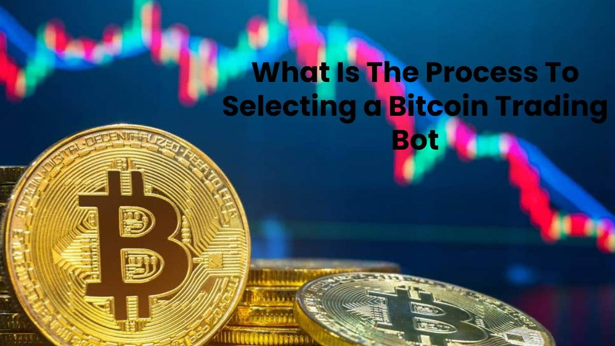 What Is The Process To Selecting a Bitcoin Trading Bot?