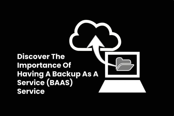 Discover The Importance Of Having A Backup As A Service (BAAS) Service