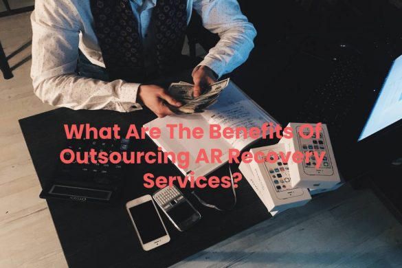 What Are The Benefits Of Outsourcing AR Recovery Services?