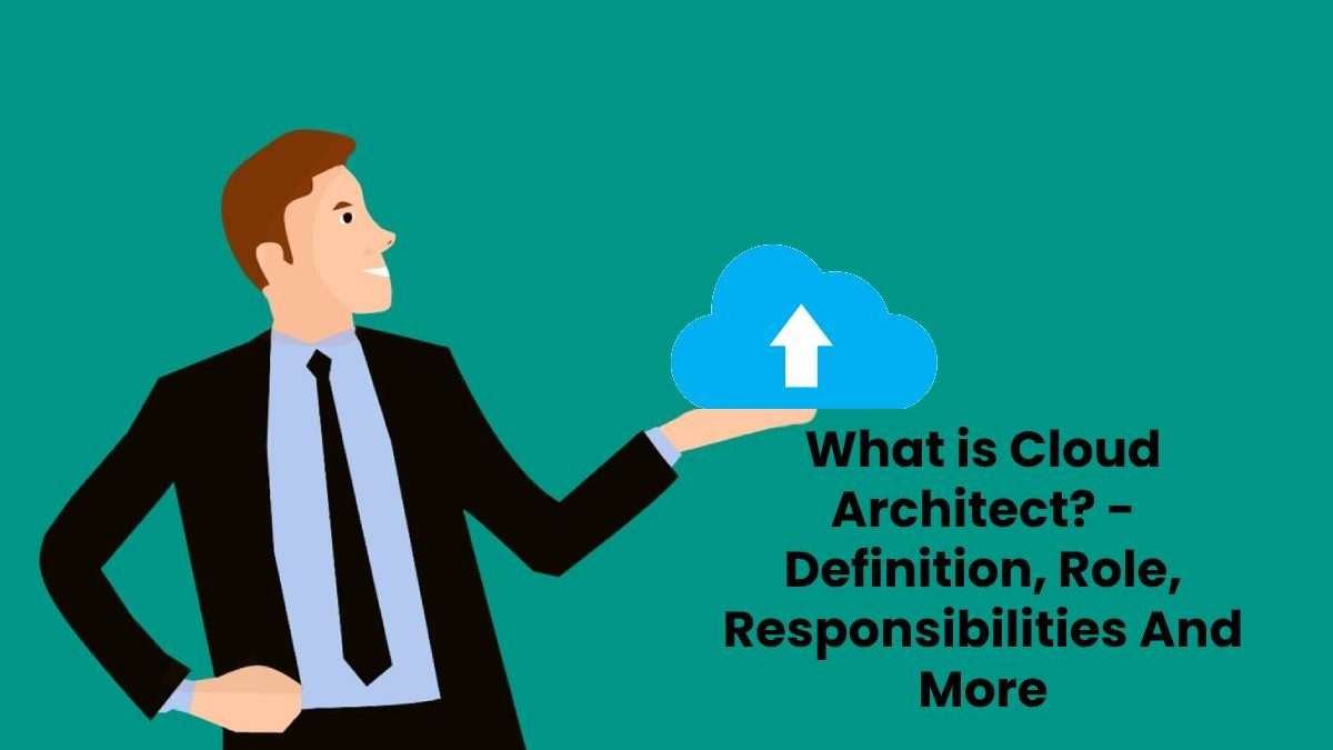 What is Cloud Architect? – Definition, Role, Responsibilities And More