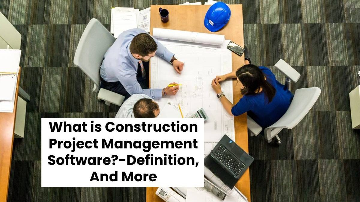 What is Construction Project Management Software?-Definition, And More