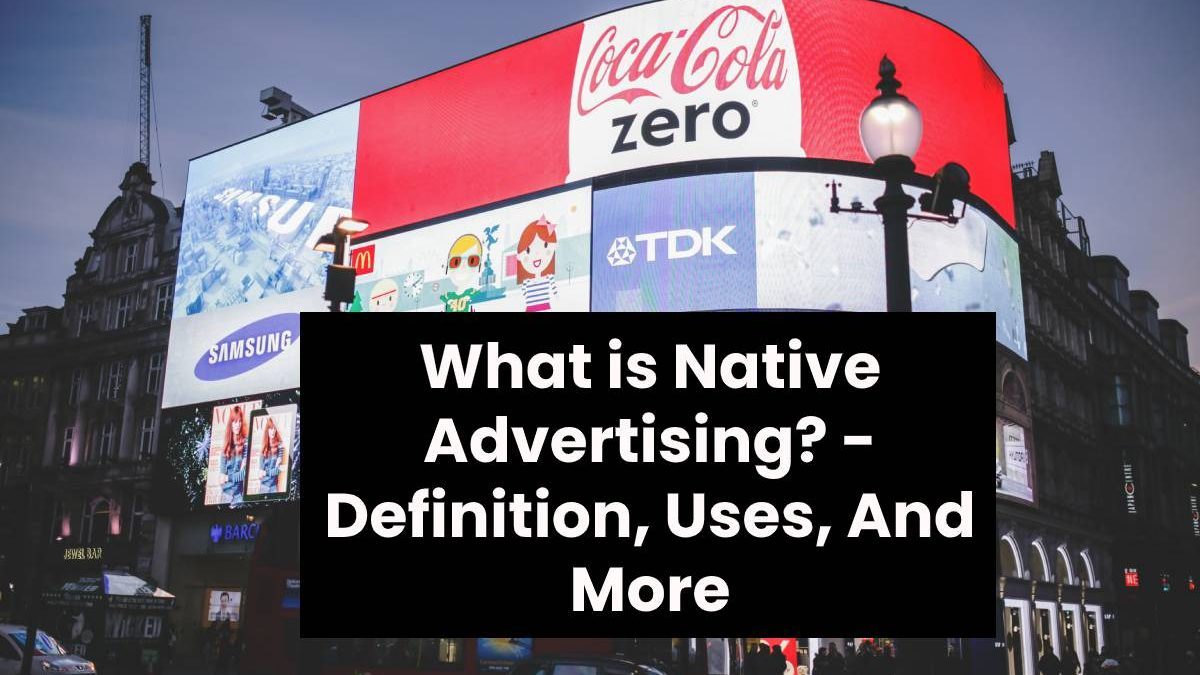 What is Native Advertising? – Definition, Uses, And More