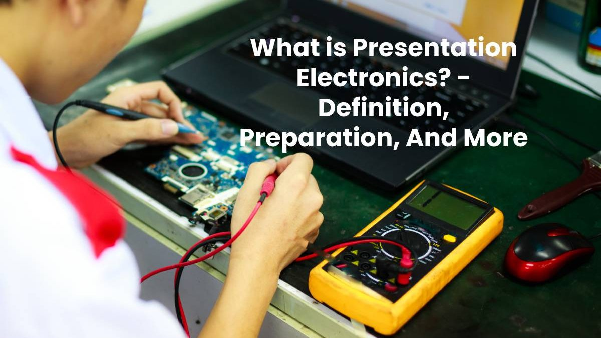 What is Presentation Electronics? – Definition, Preparation, And More