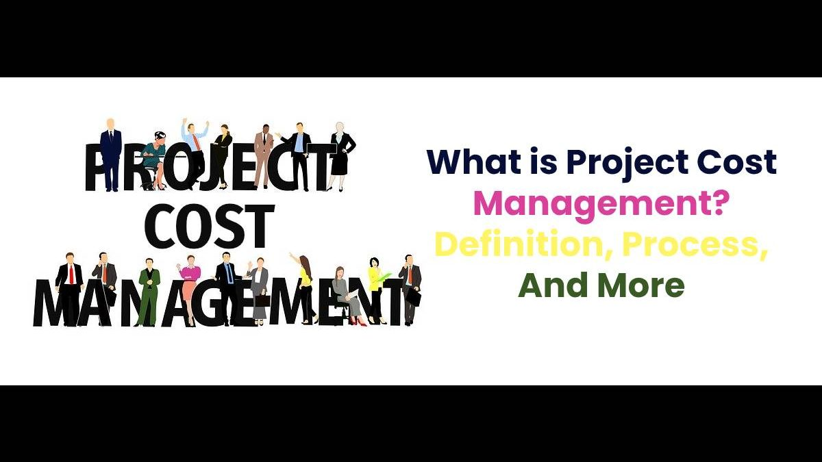 What is Project Cost Management? – Definition, Process, And More