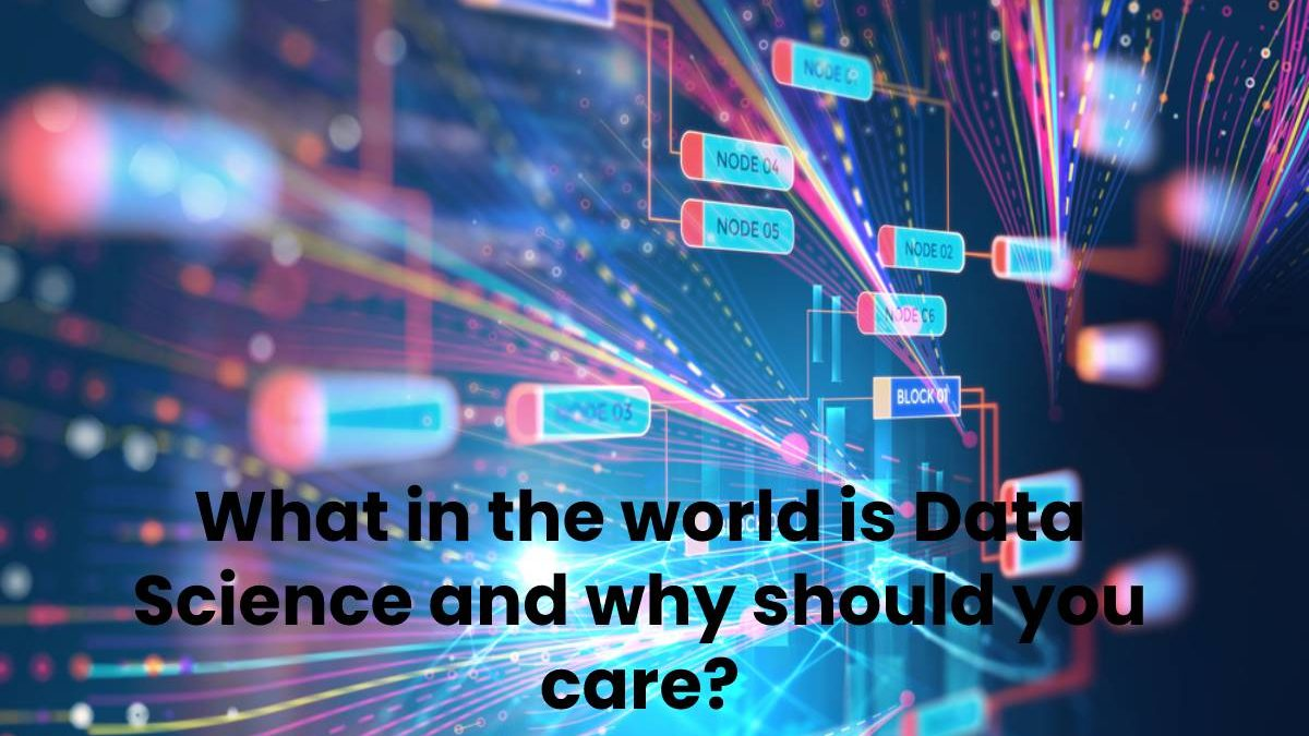 What in the world is Data Science and why should you care?