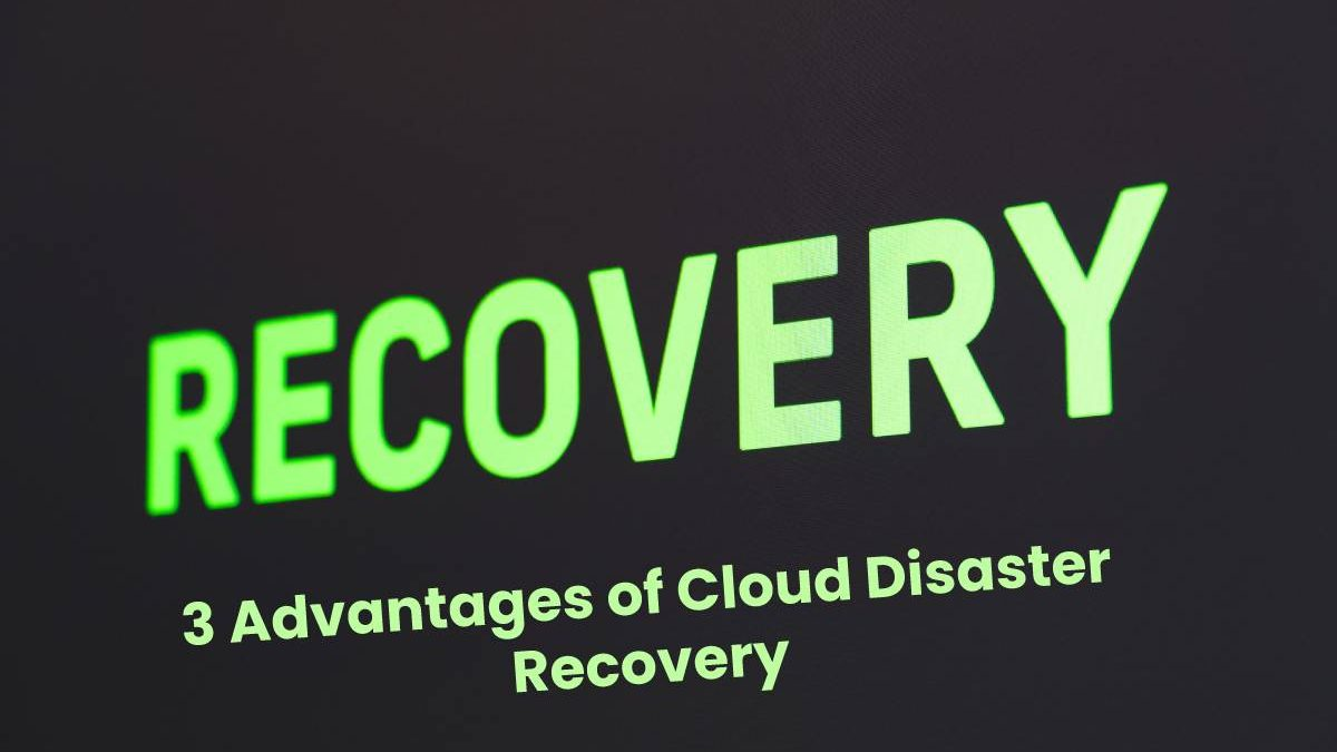 3 Advantages of Cloud Disaster Recovery