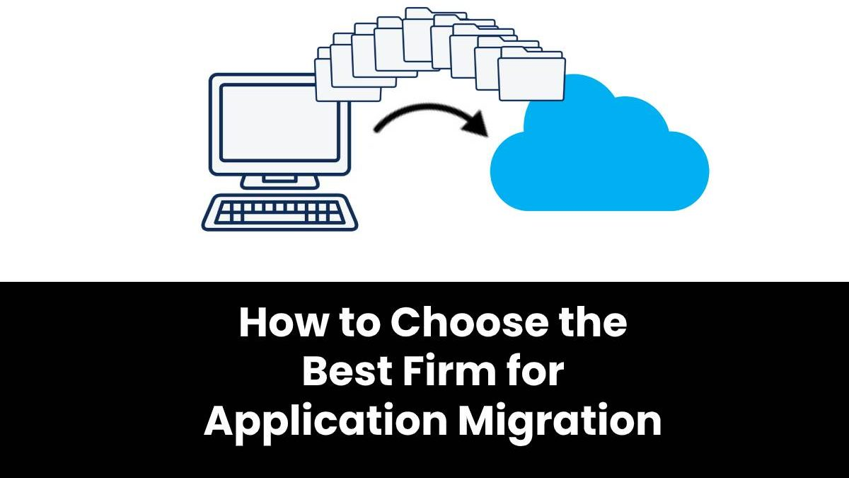 How to Choose the Best Firm for Application Migration