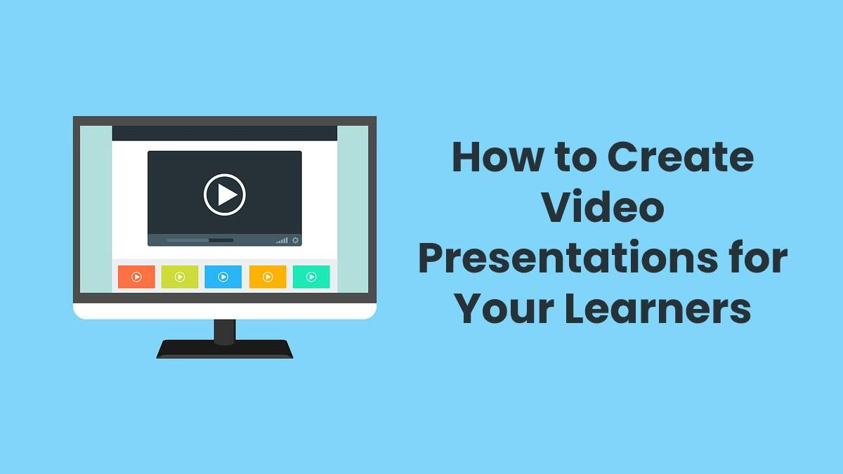 How to Create Video Presentations for Your Learners