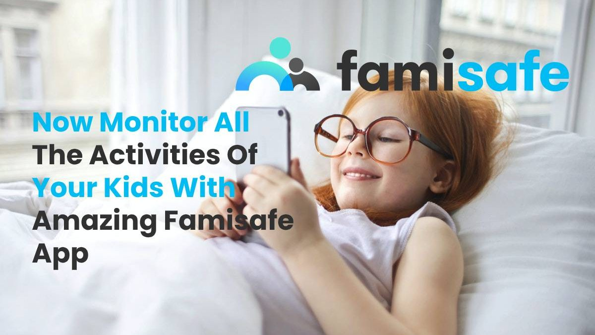 Now Monitor All The Activities Of Your Kids With Amazing Famisafe App