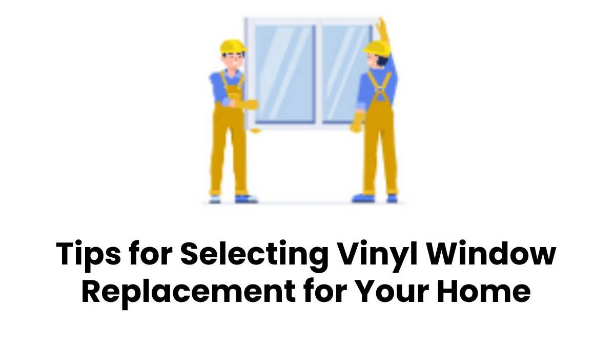 Essential Tips for Selecting Vinyl Window Replacement