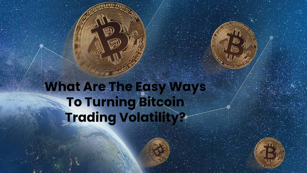 What Are The Easy Ways To Turning Bitcoin Trading Volatility?