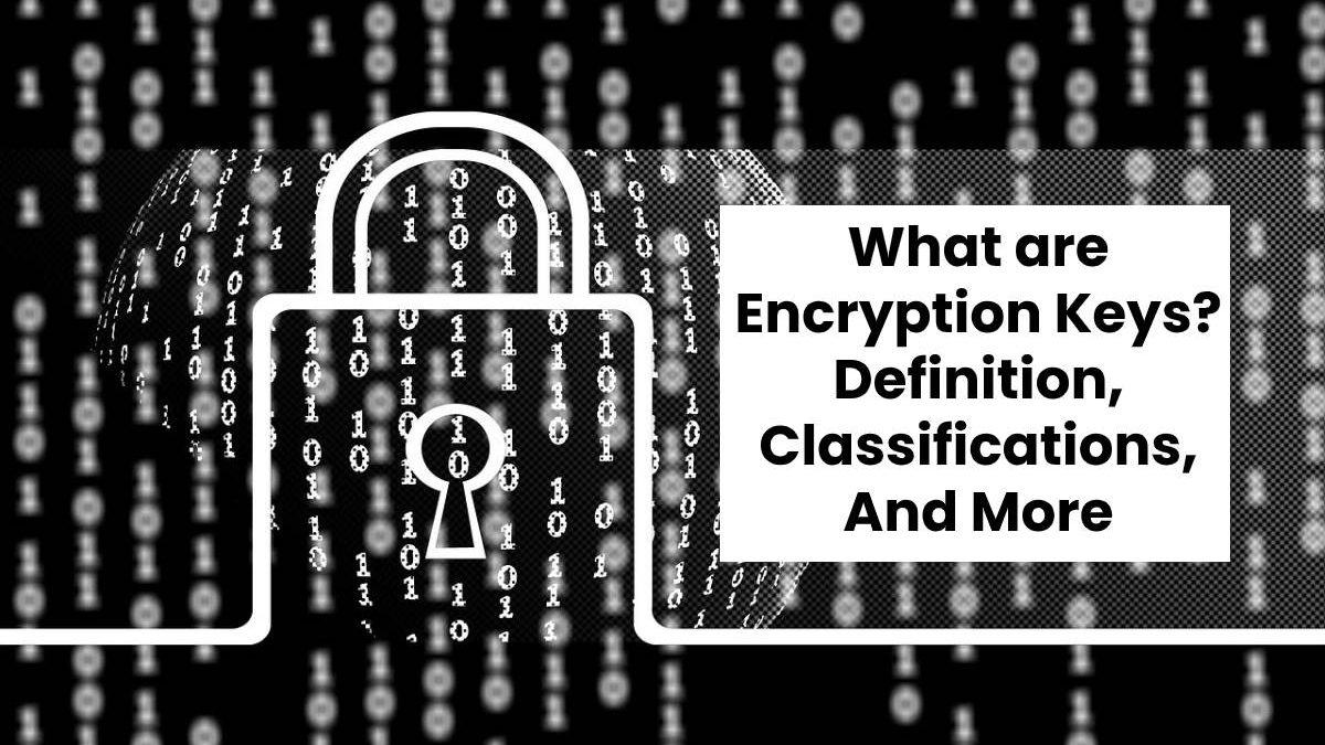 What are Encryption Keys? – Definition, Classifications, And More