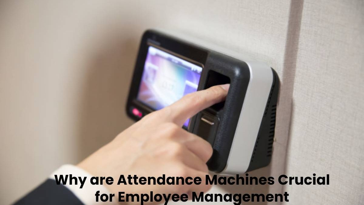 Why are Attendance Machines Crucial for Employee Management?
