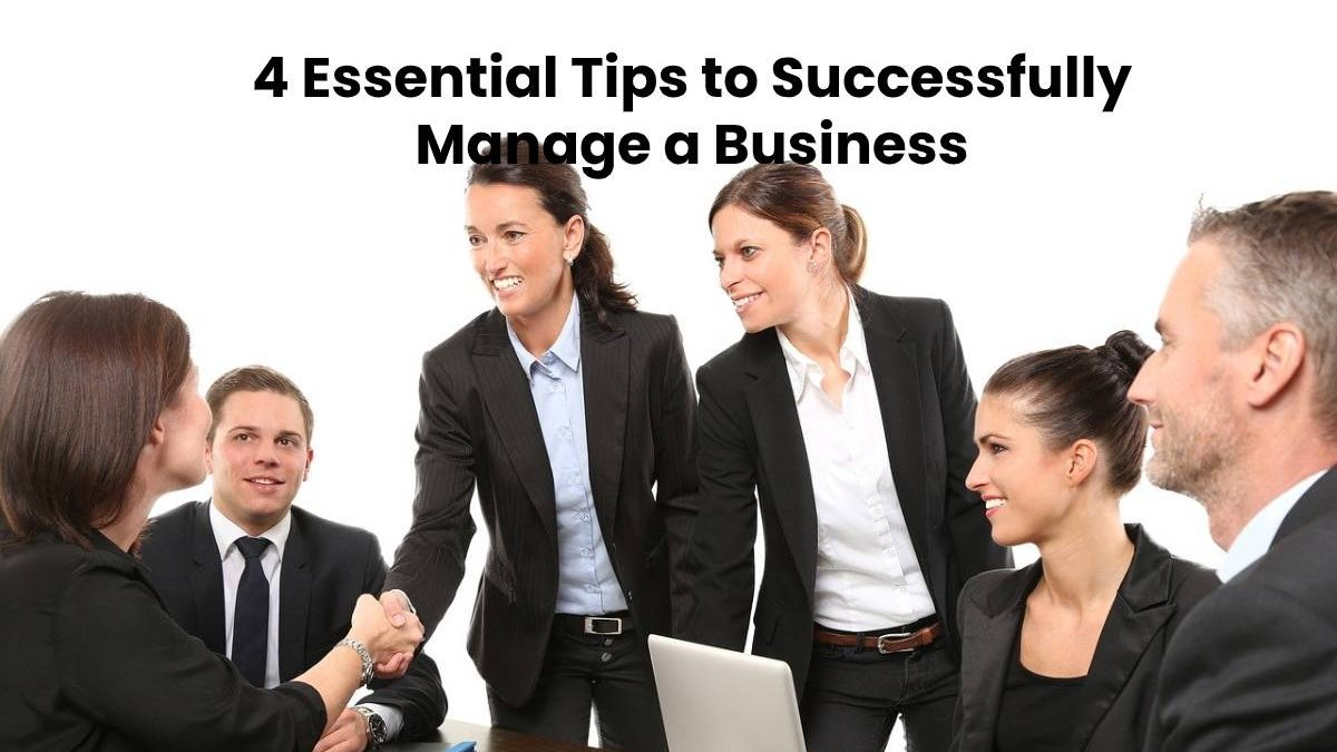 4 Essential Tips to Successfully Manage a Business