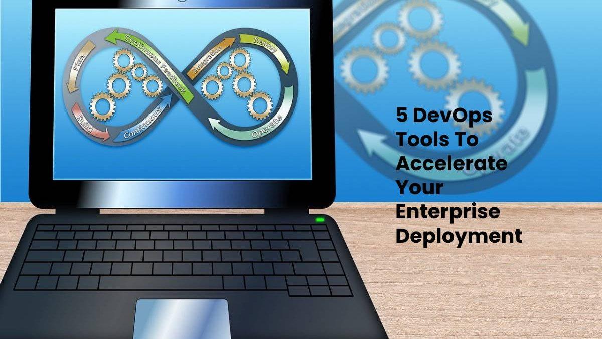 5 DevOps Tools To Accelerate Your Enterprise Deployment