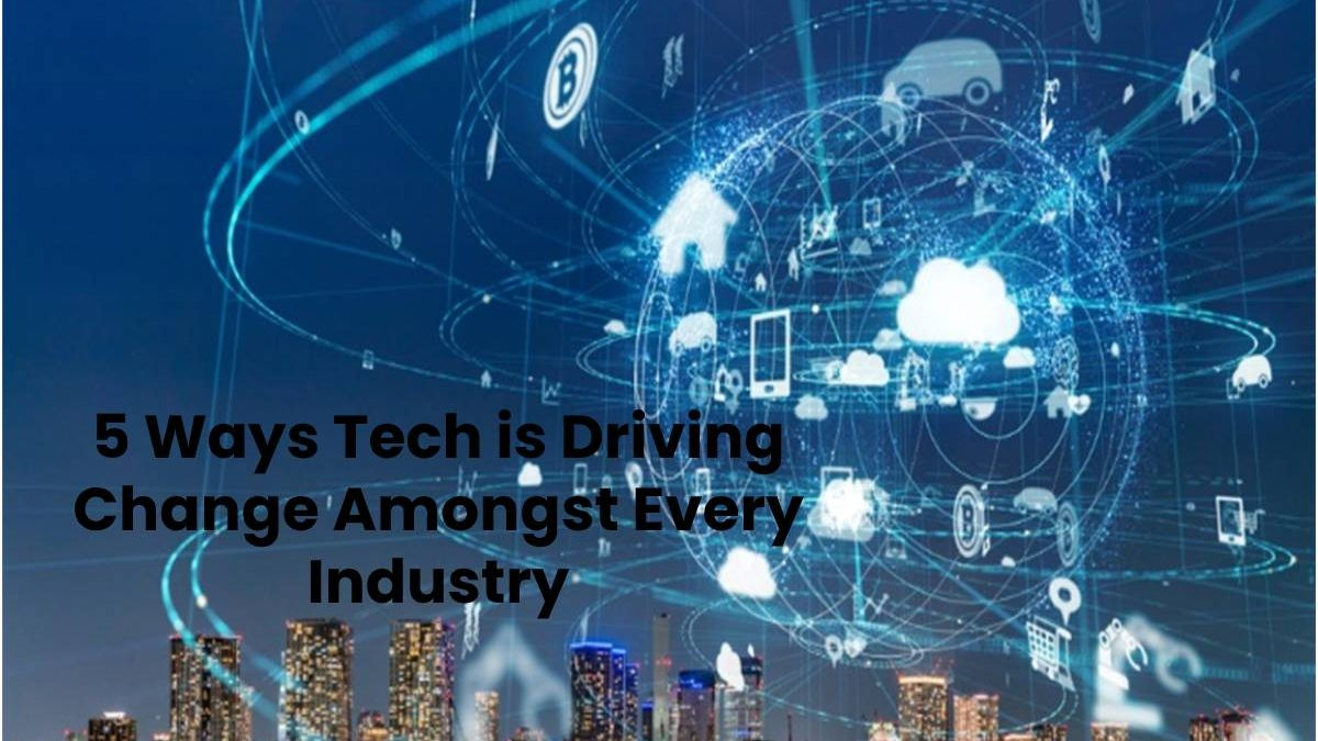 5 Ways Tech is Driving Change Amongst Every Industry