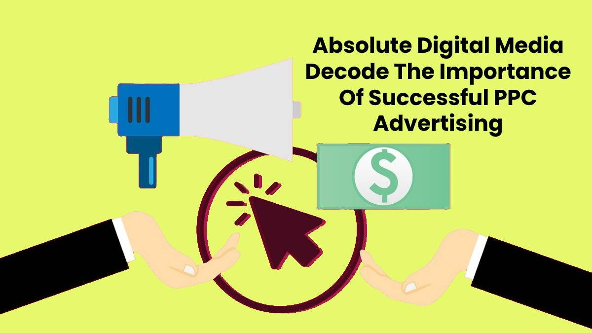 Absolute Digital Media Decode The Importance Of Successful PPC Advertising