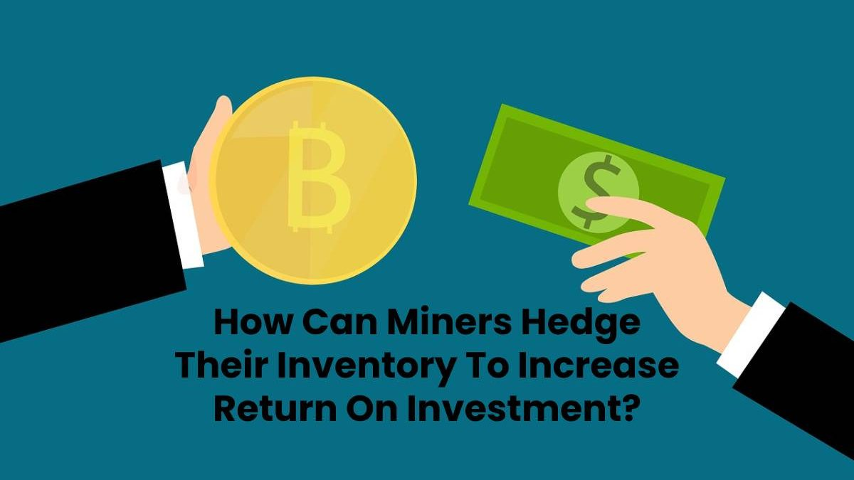 How Can Miners Hedge Their Inventory To Increase Return On Investment?