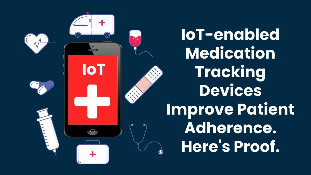 IoT-enabled Medication Tracking Devices Improve Patient Adherence. Here's Proof.