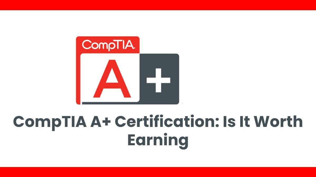 CompTIA A+ Certification: Is It Worth Earning