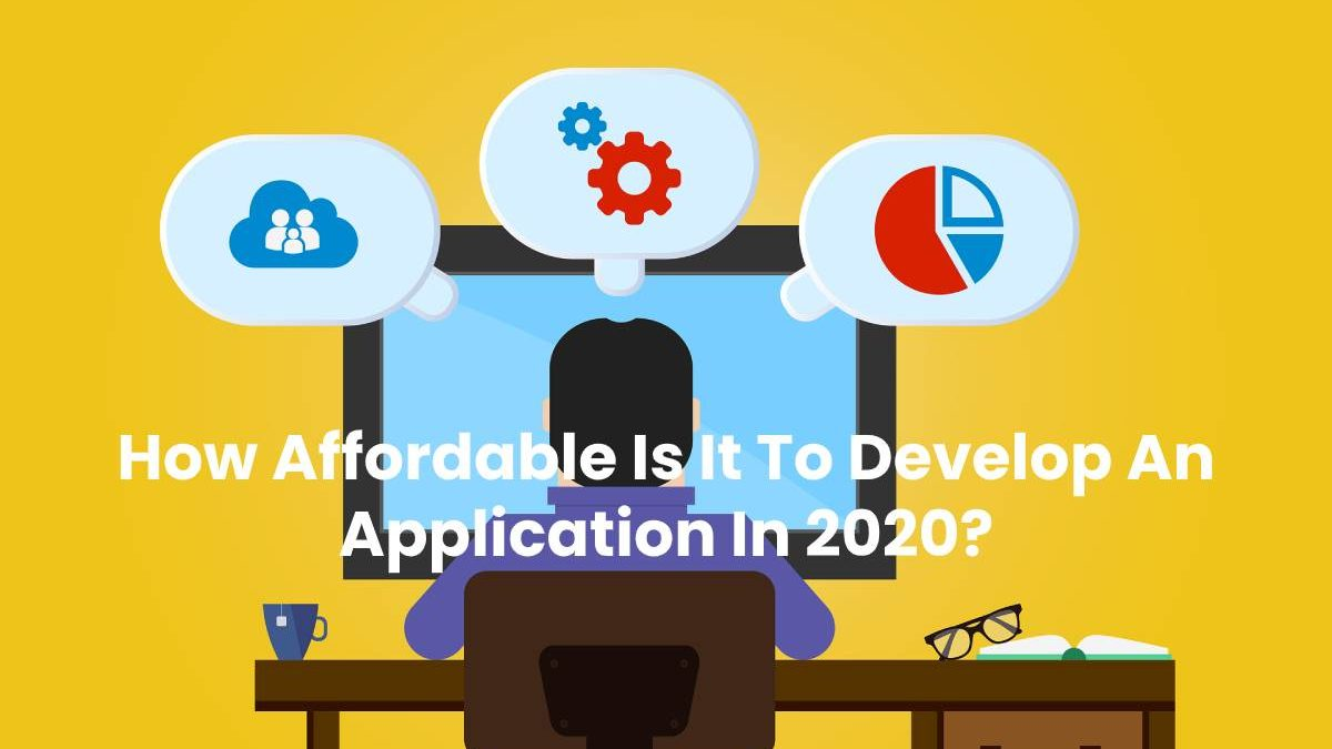 How Affordable Is It To Develop An Application In 2020?
