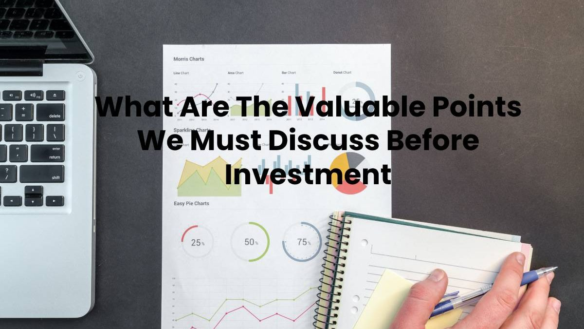 What Are The Valuable Points We Must Discuss Before Investment