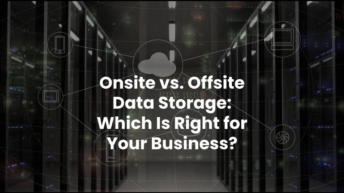 Onsite vs Offsite Data Storage: Which Is Right for Your Business?
