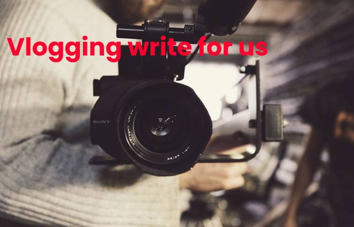 Vlogging write for us