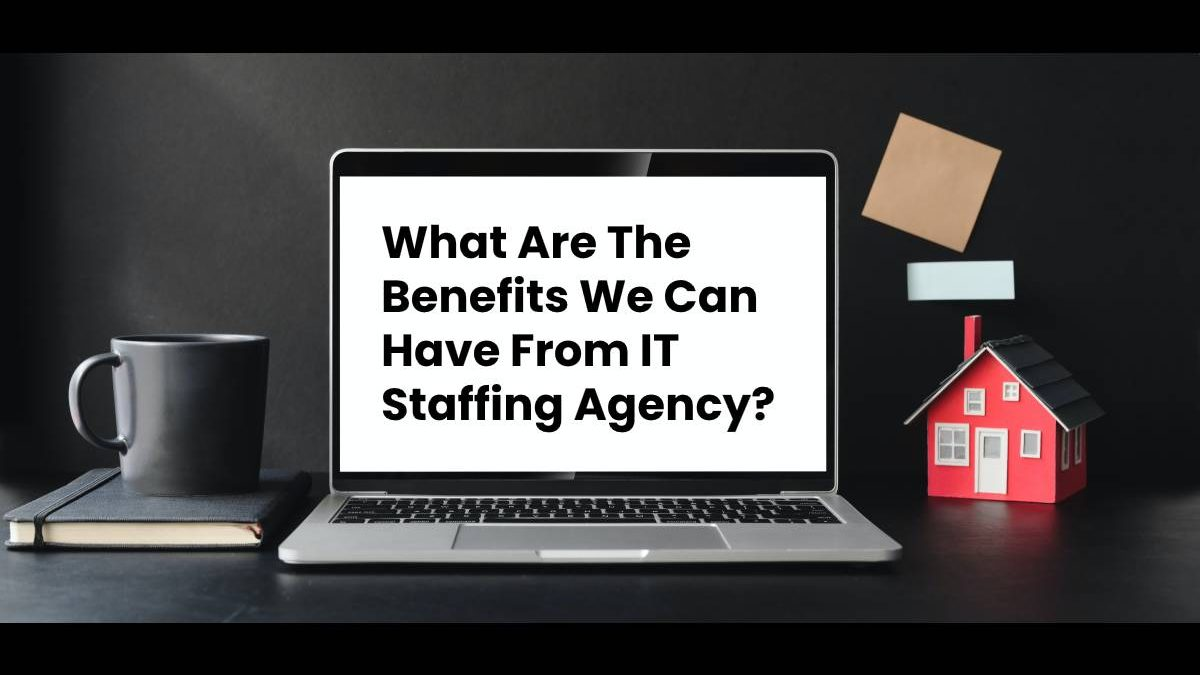 What Are The Benefits We Can Have From IT Staffing Agency?