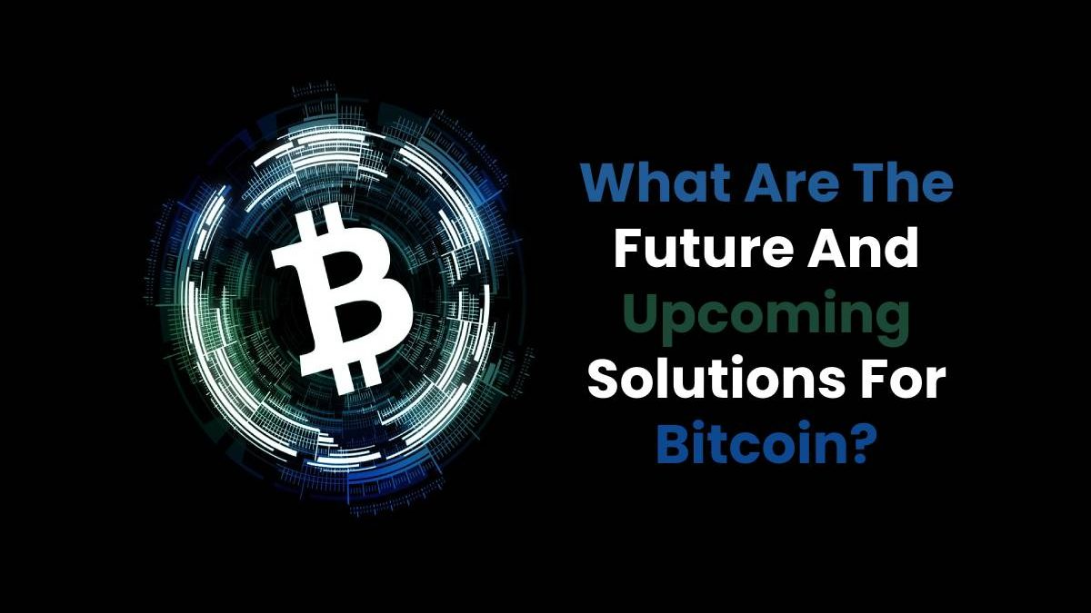 What Are The Future And Upcoming Solutions For Bitcoin?
