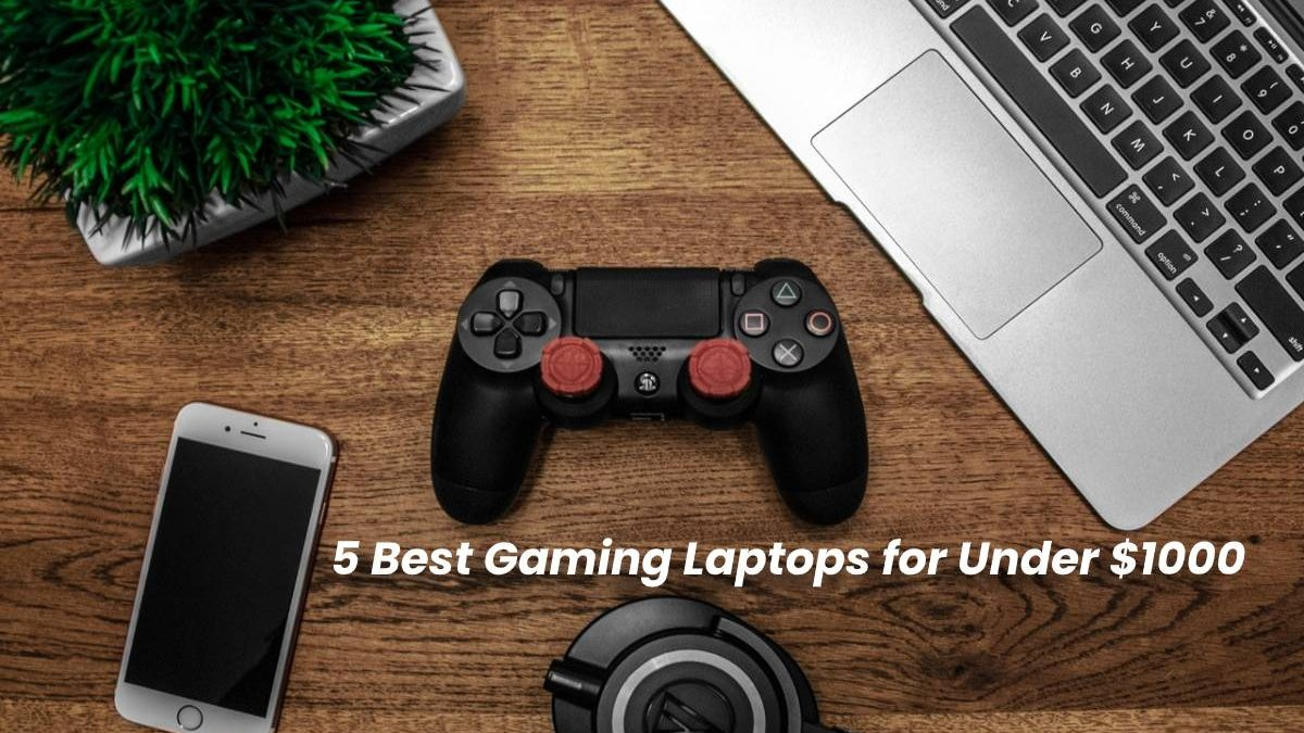 5 Best Gaming Laptops for Under $1000
