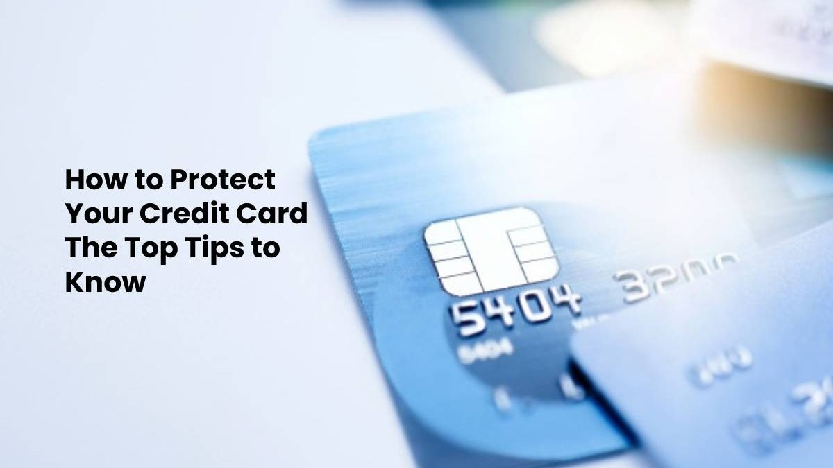How to Protect Your Credit Card The Top Tips to Know