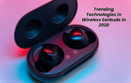 Trending Technologies in Wireless Earbuds in 2020