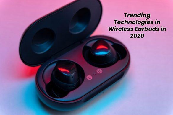 Trending Technologies in Wireless Earbuds in 2020