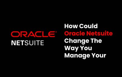 How Could Oracle Netsuite Change The Way You Manage Your Business?