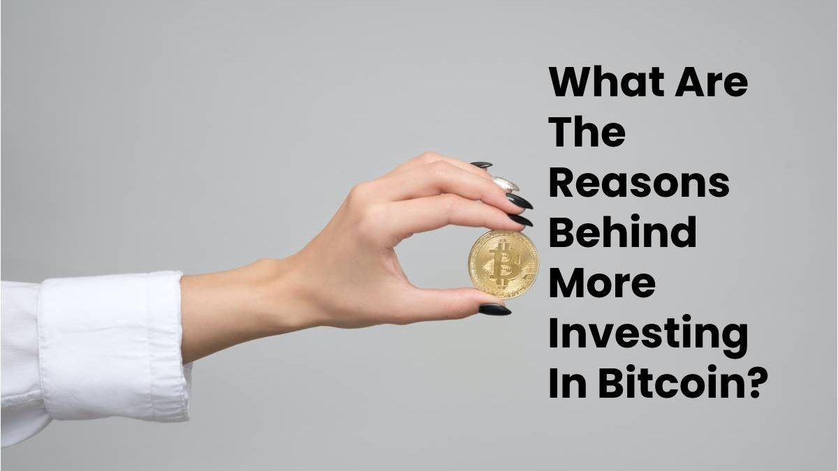 What Are The Reasons Behind More Investing In Bitcoin?