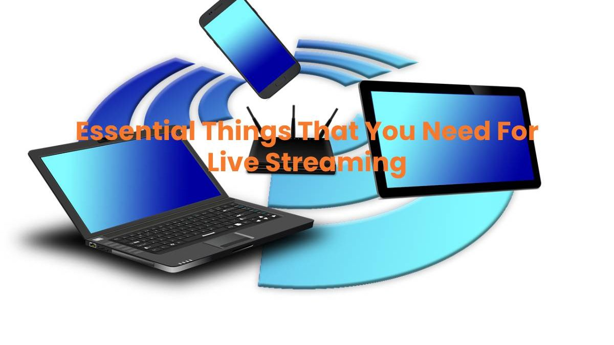 Essential Things That You Need For Live Streaming