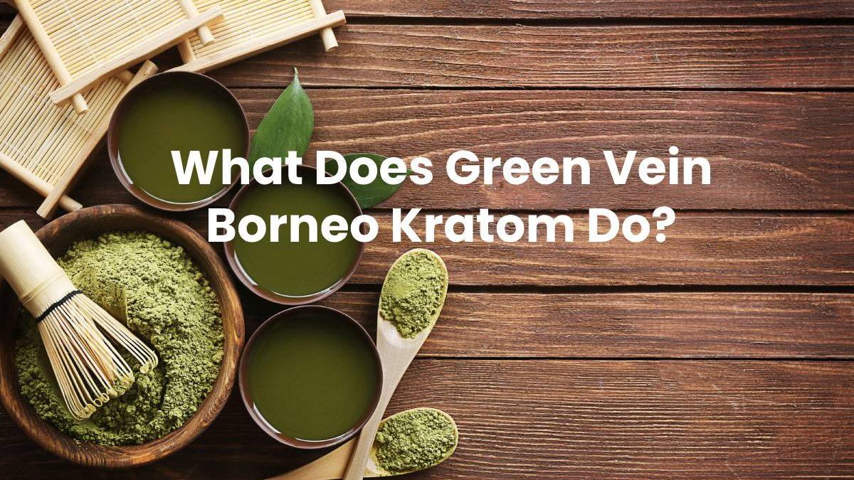 What Does Green Vein Borneo Kratom Do?
