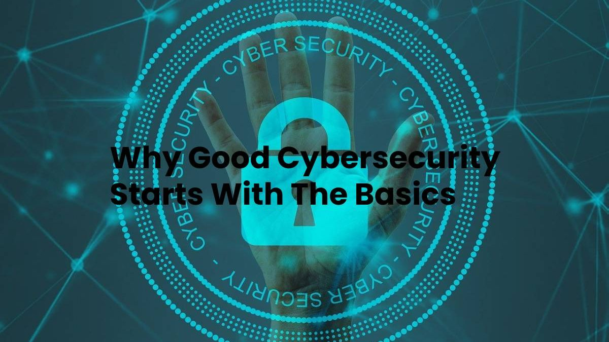 Why Good Cybersecurity Starts With The Basics