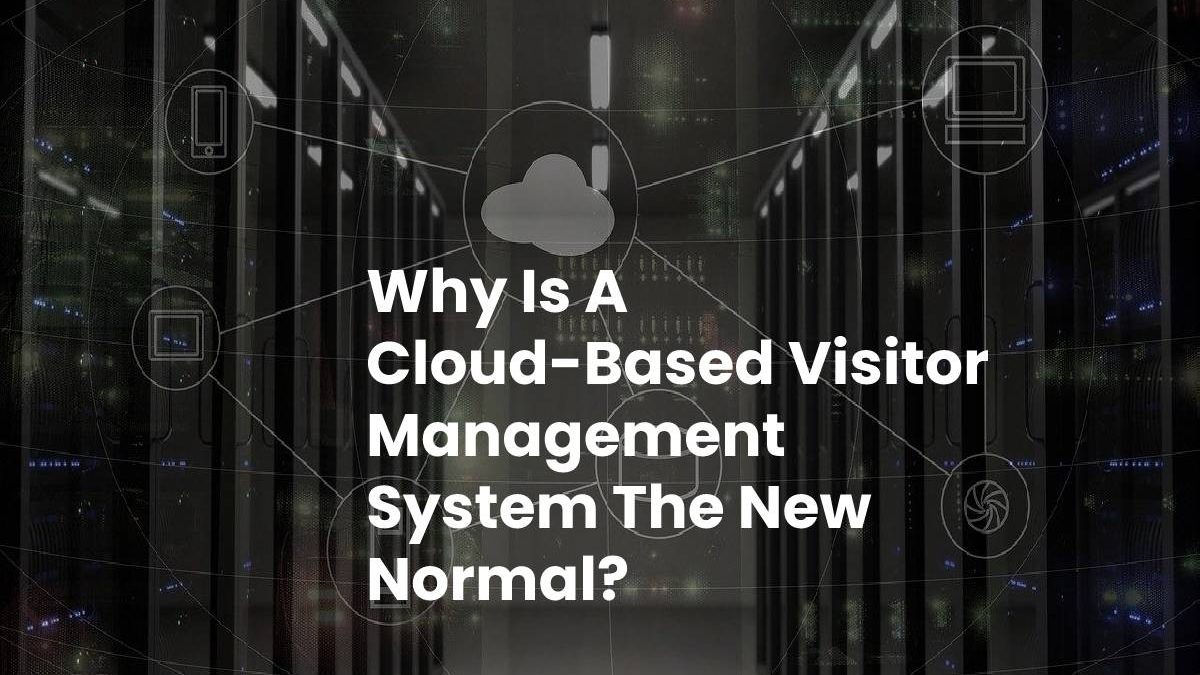 Why Is A Cloud-Based Visitor Management System The New Normal?