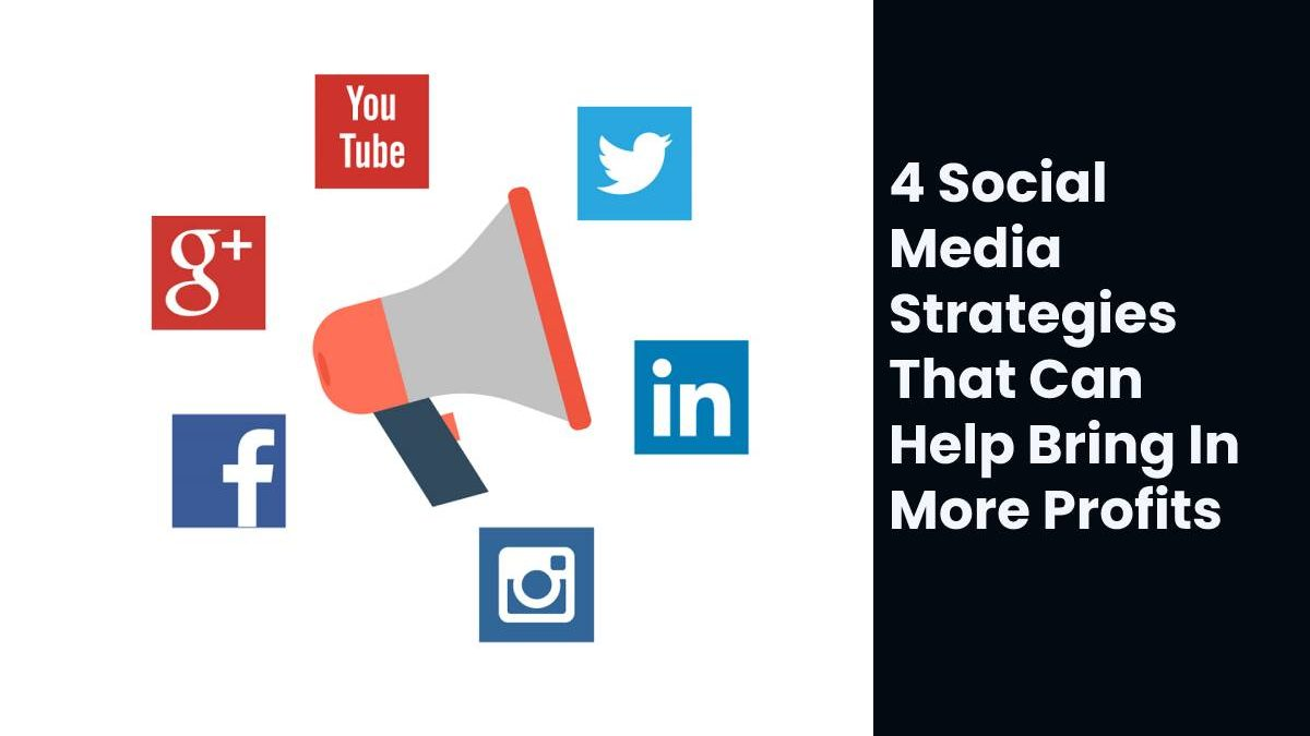 4 Social Media Strategies That Can Help Bring In More Profits