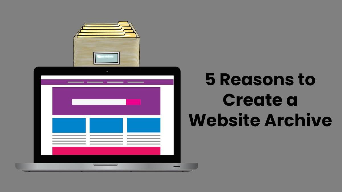5 Reasons to Create a Website Archive