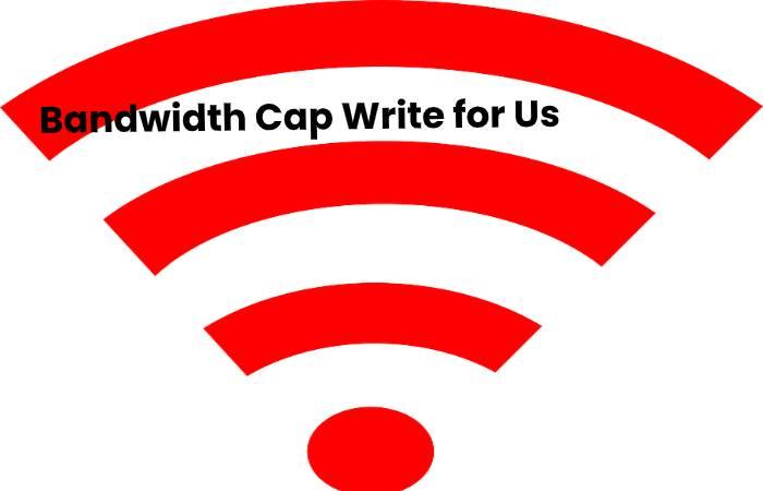 Bandwidth Cap Write for Us