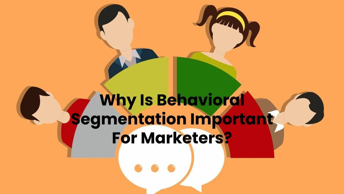Why Is Behavioral Segmentation Important For Marketers?
