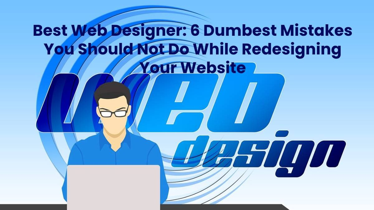 Best Web Designer: 6 Dumbest Mistakes You Should Not Do While Redesigning Your Website