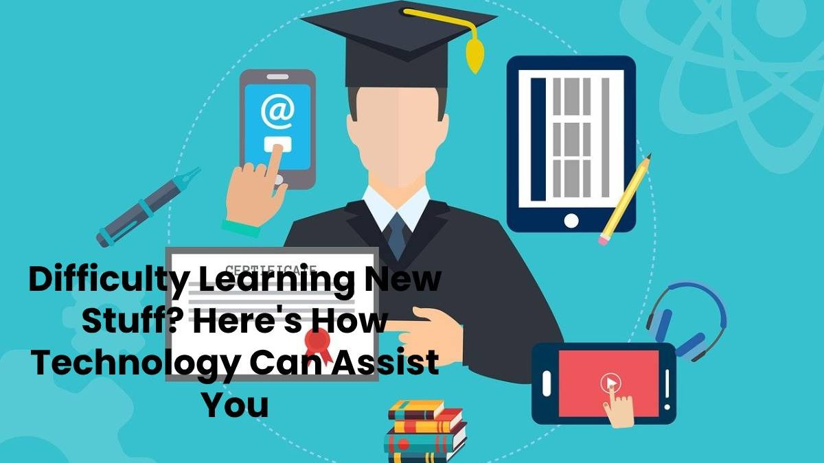 Difficulty Learning New Stuff? Here's How Technology Can Assist You