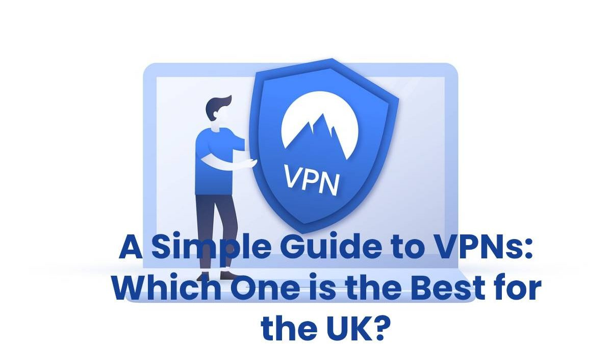 A Simple Guide to VPNs: Which One is the Best for the UK?