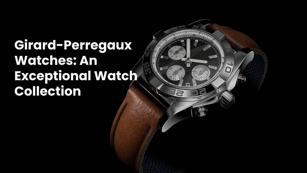 Girard-Perregaux Watches: An Exceptional Watch Collection