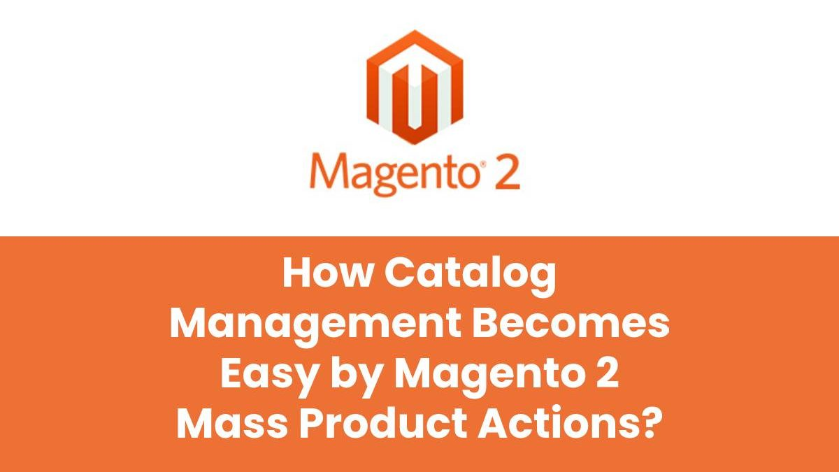 How Catalog Management Becomes Easy by Magento 2 Mass Product Actions?