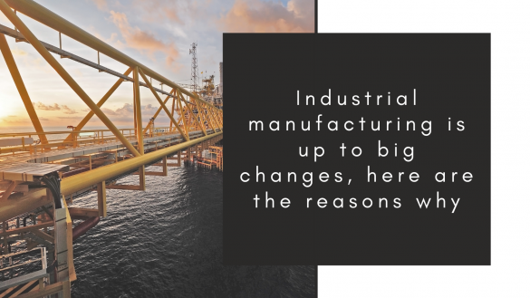 Industrial Manufacturing Is Up To Big Changes, Here Are The Reasons Why